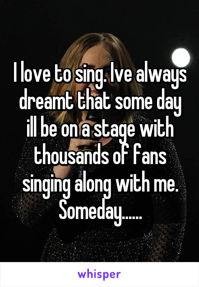 I love to sing. Ive always dreamt that some day ill be on a stage with thousands of fans singing along with me. Someday......