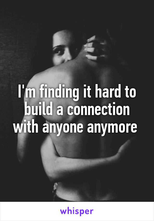 I'm finding it hard to build a connection with anyone anymore
