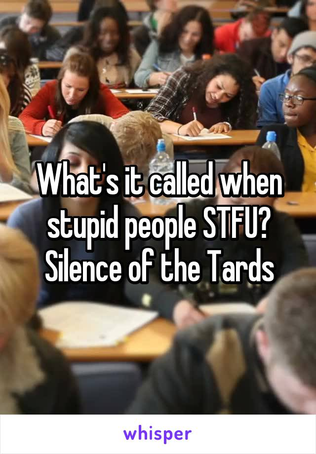 What's it called when stupid people STFU? Silence of the Tards