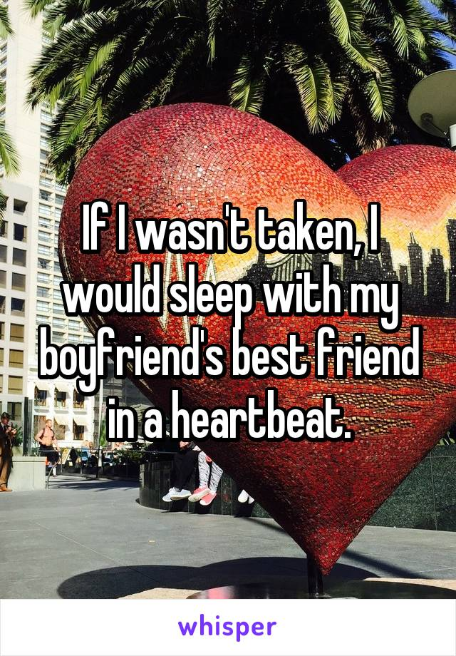 If I wasn't taken, I would sleep with my boyfriend's best friend in a heartbeat.