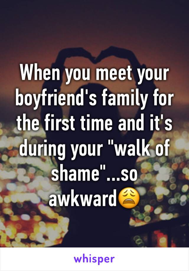 """When you meet your boyfriend's family for the first time and it's during your """"walk of shame""""...so awkward😩"""