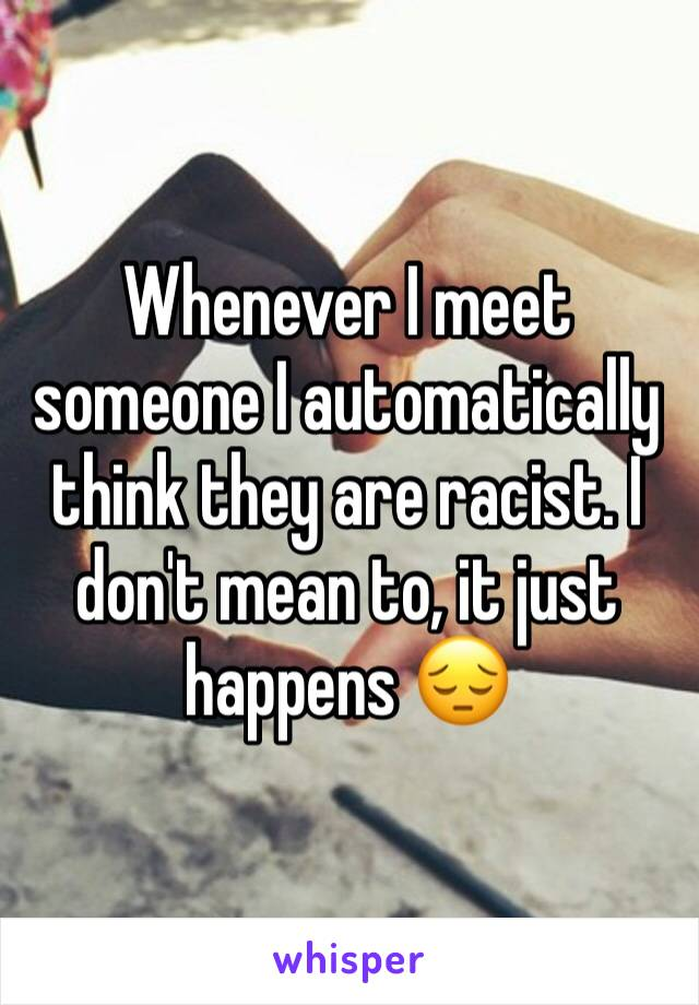 Whenever I meet someone I automatically think they are racist. I don't mean to, it just happens 😔