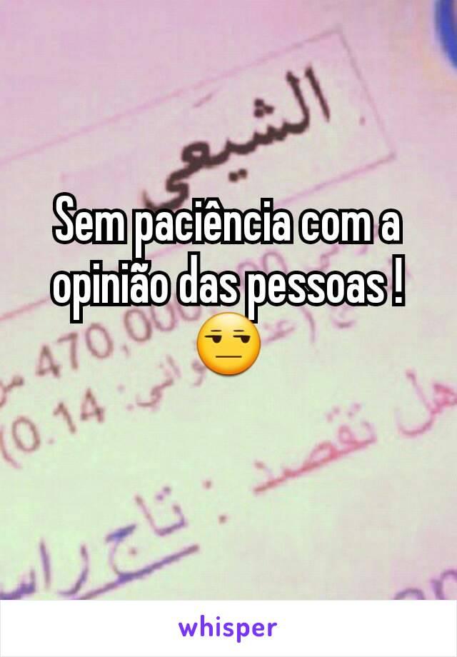 Sem paciência com a opinião das pessoas ! 😒
