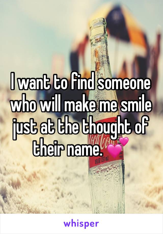 I want to find someone who will make me smile just at the thought of their name. 💕