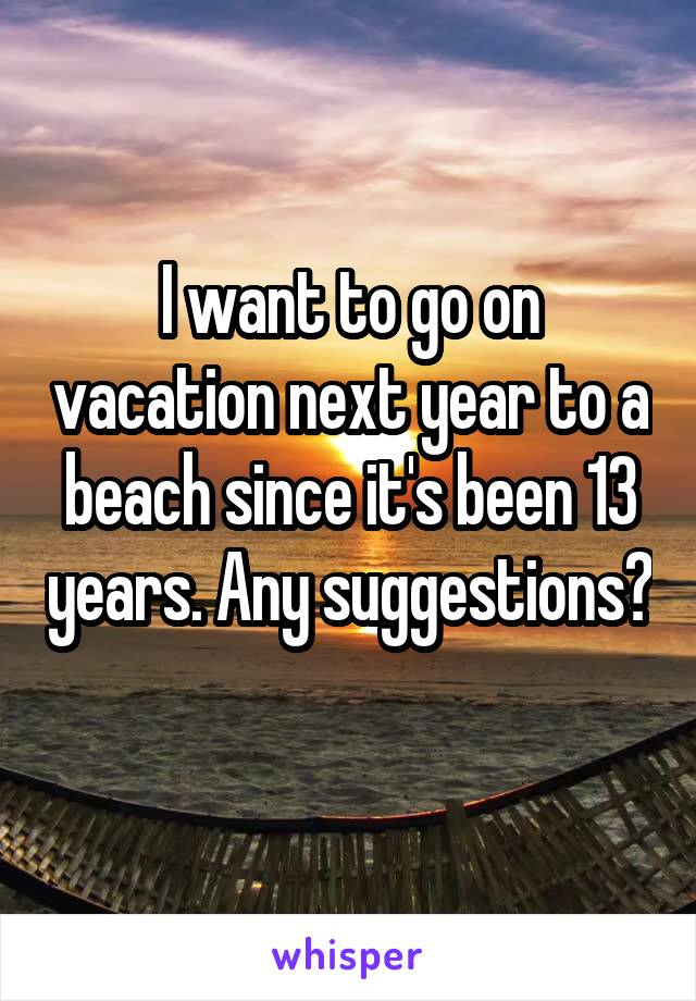 I want to go on vacation next year to a beach since it's been 13 years. Any suggestions?