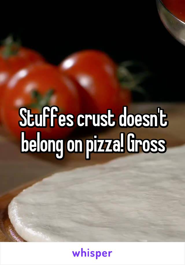 Stuffes crust doesn't belong on pizza! Gross