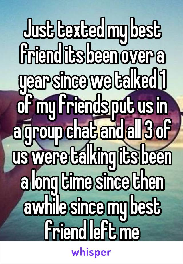 Just texted my best friend its been over a year since we talked 1 of my friends put us in a group chat and all 3 of us were talking its been a long time since then awhile since my best friend left me
