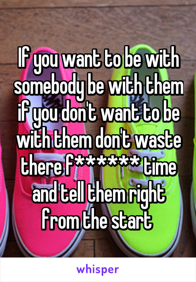 If you want to be with somebody be with them if you don't want to be with them don't waste there f****** time and tell them right from the start