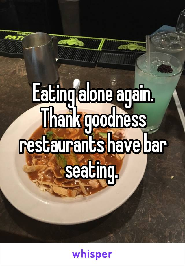 Eating alone again. Thank goodness restaurants have bar seating.