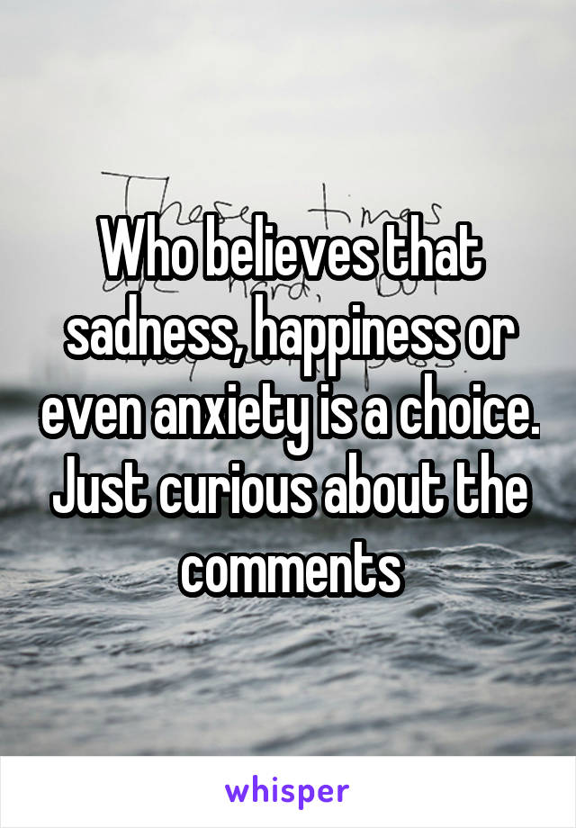 Who believes that sadness, happiness or even anxiety is a choice. Just curious about the comments
