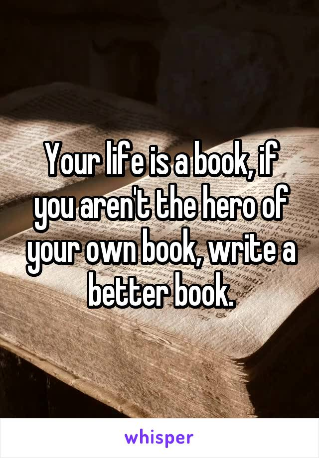 Your life is a book, if you aren't the hero of your own book, write a better book.