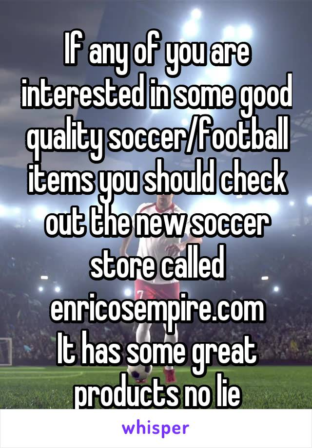If any of you are interested in some good quality soccer/football items you should check out the new soccer store called enricosempire.com It has some great products no lie