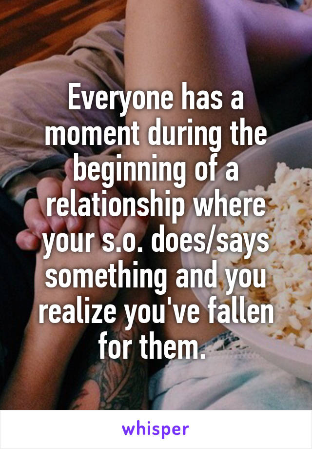 Everyone has a moment during the beginning of a relationship where your s.o. does/says something and you realize you've fallen for them.