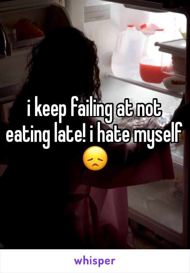 i keep failing at not eating late! i hate myself 😞
