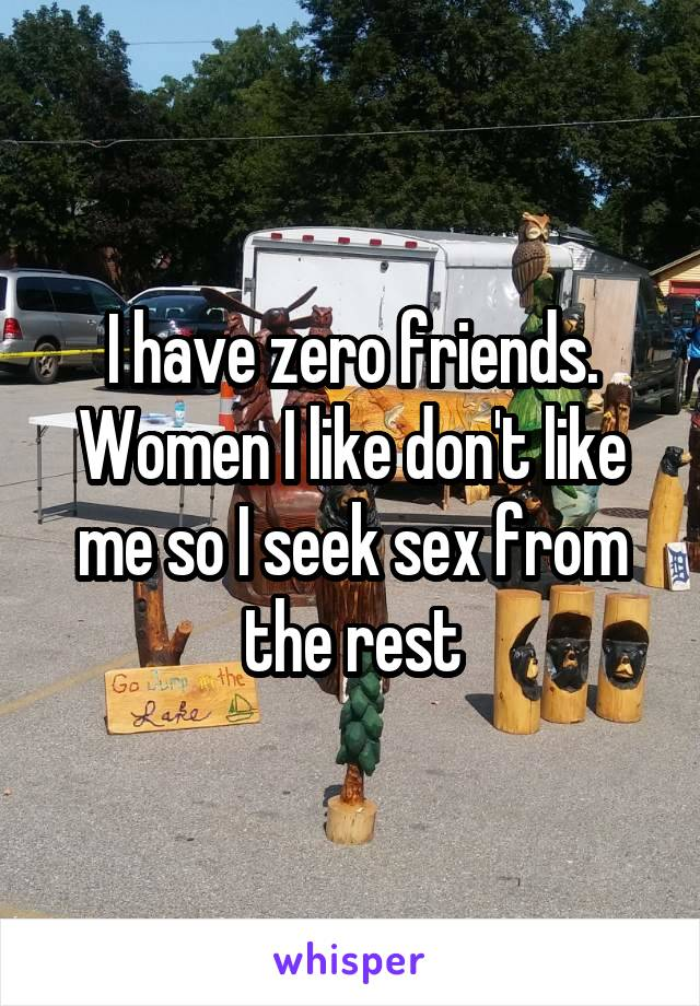 I have zero friends. Women I like don't like me so I seek sex from the rest