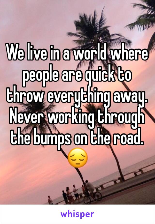 We live in a world where people are quick to throw everything away.  Never working through the bumps on the road. 😔
