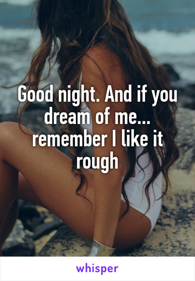 Good night. And if you dream of me... remember I like it rough