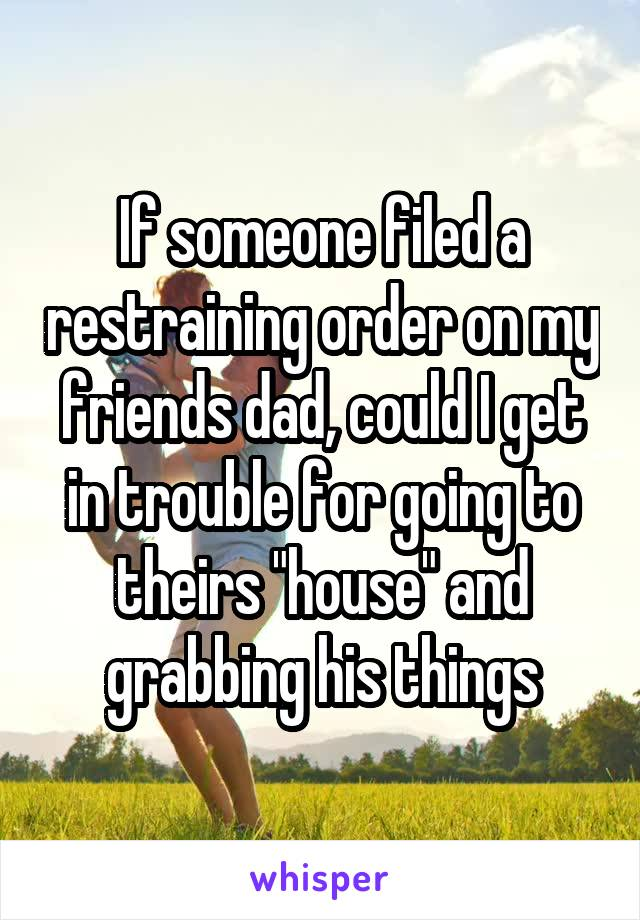 """If someone filed a restraining order on my friends dad, could I get in trouble for going to theirs """"house"""" and grabbing his things"""