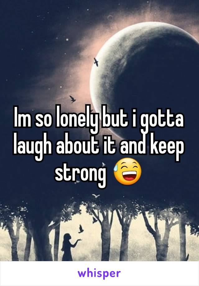 Im so lonely but i gotta laugh about it and keep strong 😅