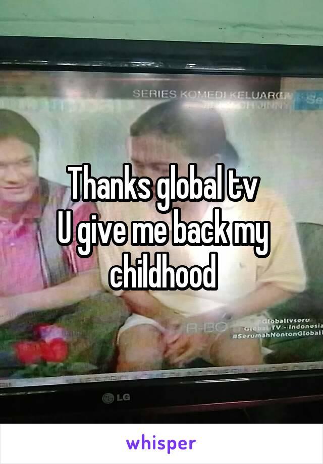 Thanks global tv U give me back my childhood