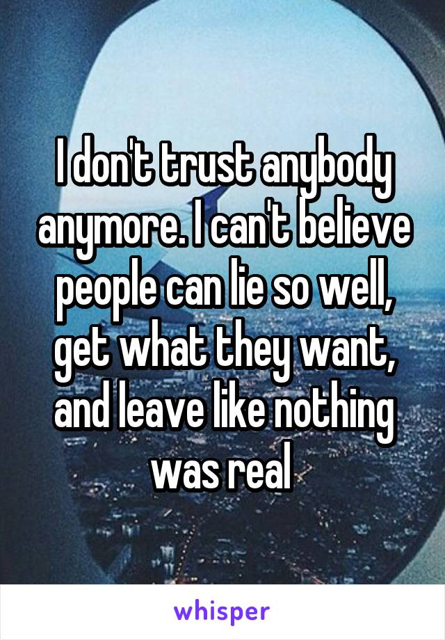 I don't trust anybody anymore. I can't believe people can lie so well, get what they want, and leave like nothing was real