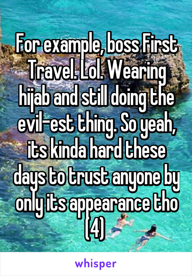 For example, boss First Travel. Lol. Wearing hijab and still doing the evil-est thing. So yeah, its kinda hard these days to trust anyone by only its appearance tho (4)