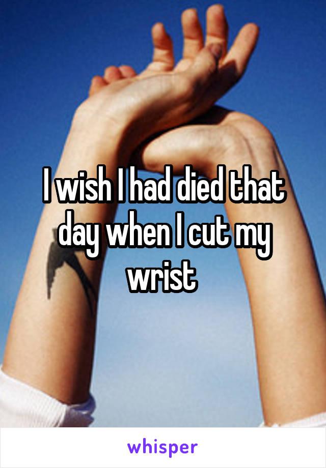 I wish I had died that day when I cut my wrist