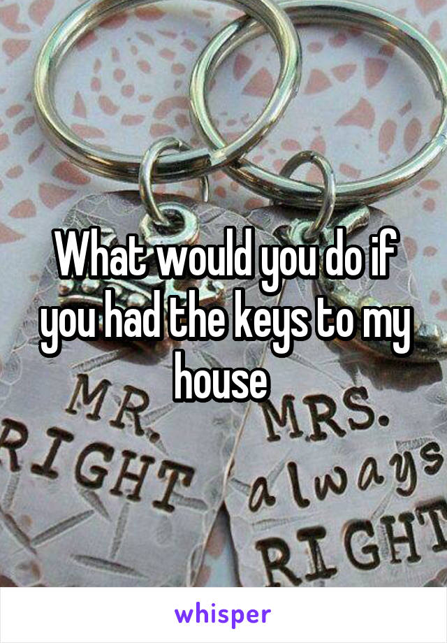 What would you do if you had the keys to my house