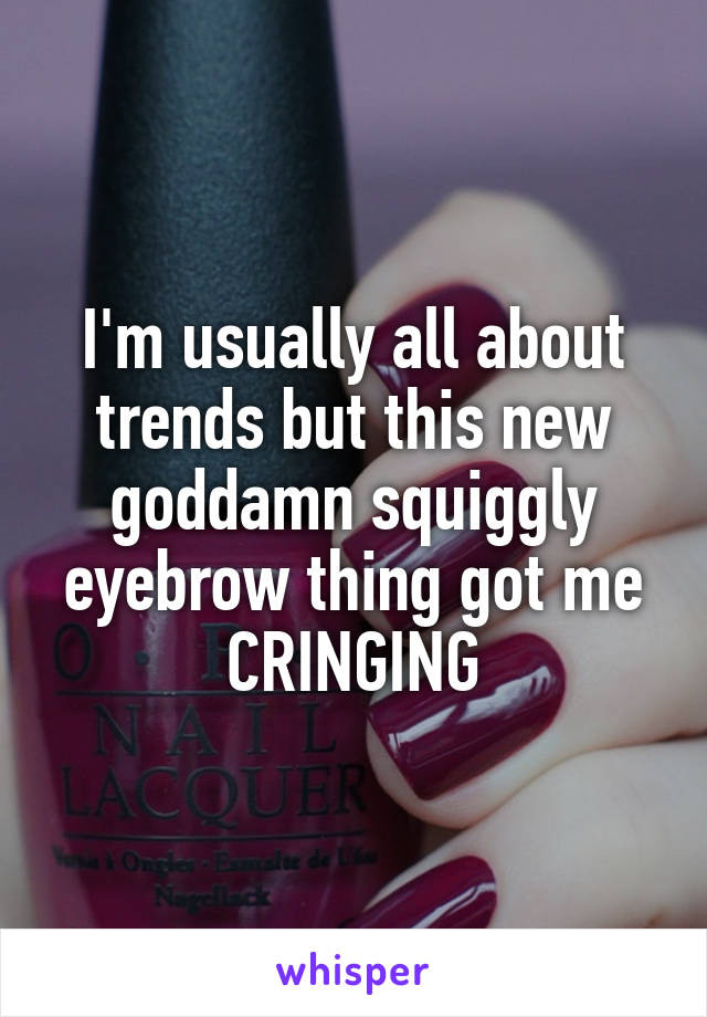 I'm usually all about trends but this new goddamn squiggly eyebrow thing got me CRINGING