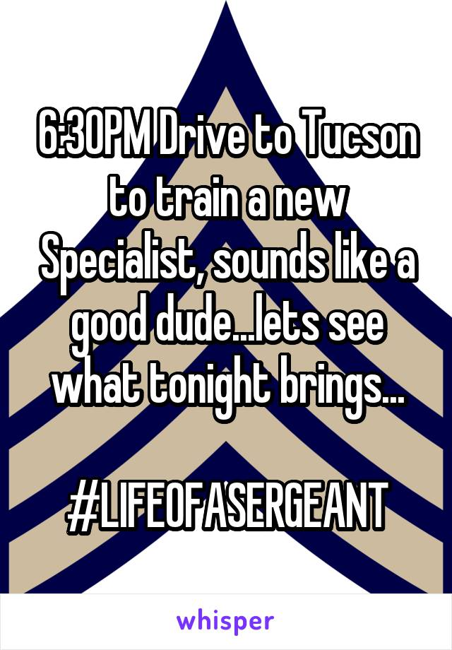 6:30PM Drive to Tucson to train a new Specialist, sounds like a good dude...lets see what tonight brings...  #LIFEOFASERGEANT