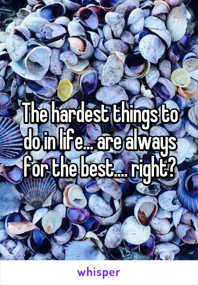 The hardest things to do in life... are always for the best.... right?