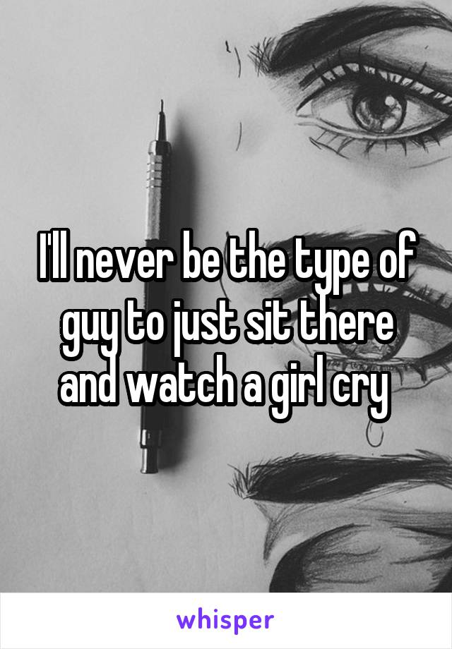 I'll never be the type of guy to just sit there and watch a girl cry