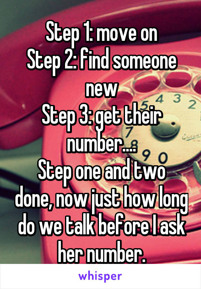 Step 1: move on Step 2: find someone new Step 3: get their number.... Step one and two done, now just how long do we talk before I ask her number.