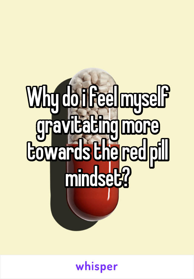 Why do i feel myself gravitating more towards the red pill mindset?