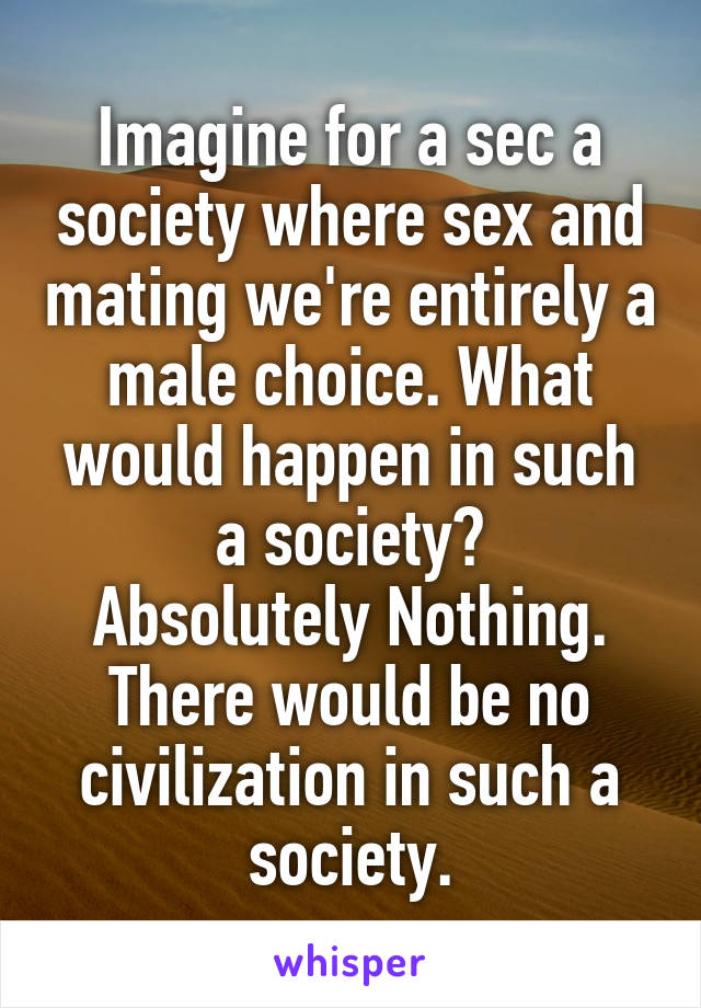 Imagine for a sec a society where sex and mating we're entirely a male choice. What would happen in such a society? Absolutely Nothing. There would be no civilization in such a society.