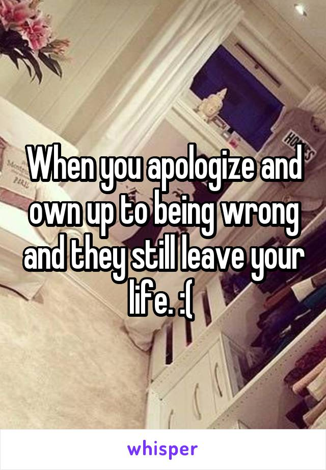 When you apologize and own up to being wrong and they still leave your life. :(