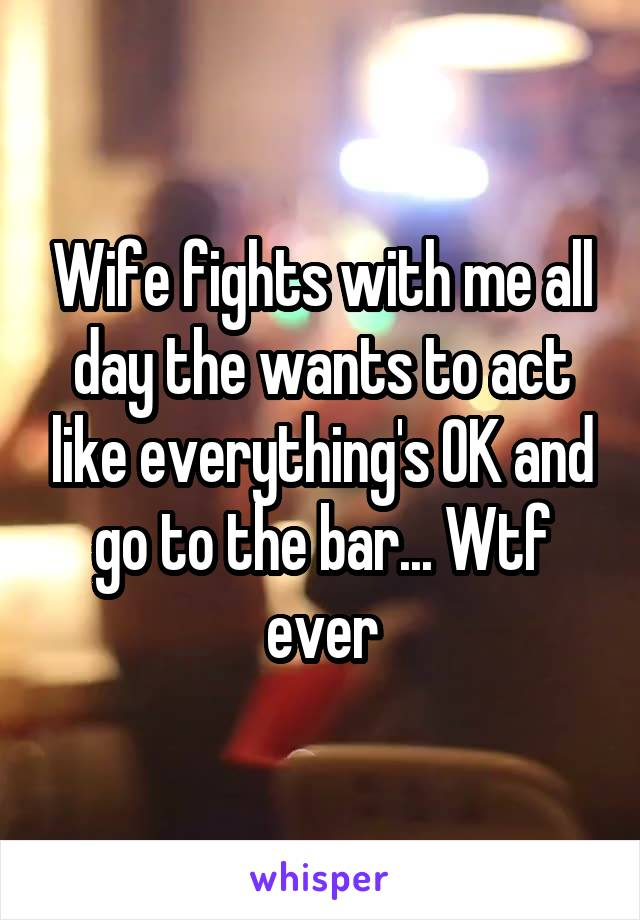 Wife fights with me all day the wants to act like everything's OK and go to the bar... Wtf ever