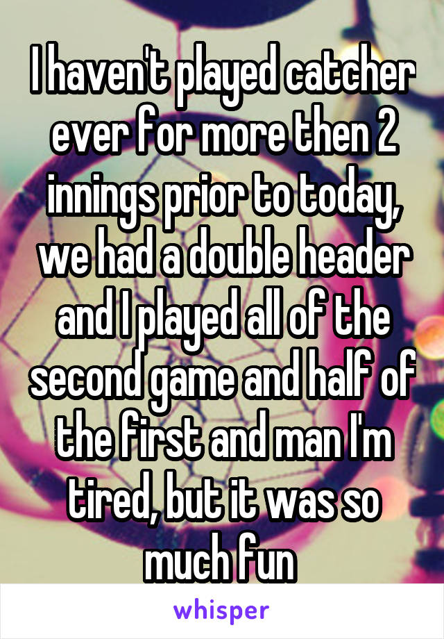I haven't played catcher ever for more then 2 innings prior to today, we had a double header and I played all of the second game and half of the first and man I'm tired, but it was so much fun