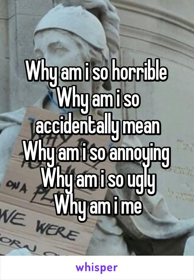 Why am i so horrible  Why am i so accidentally mean Why am i so annoying  Why am i so ugly Why am i me