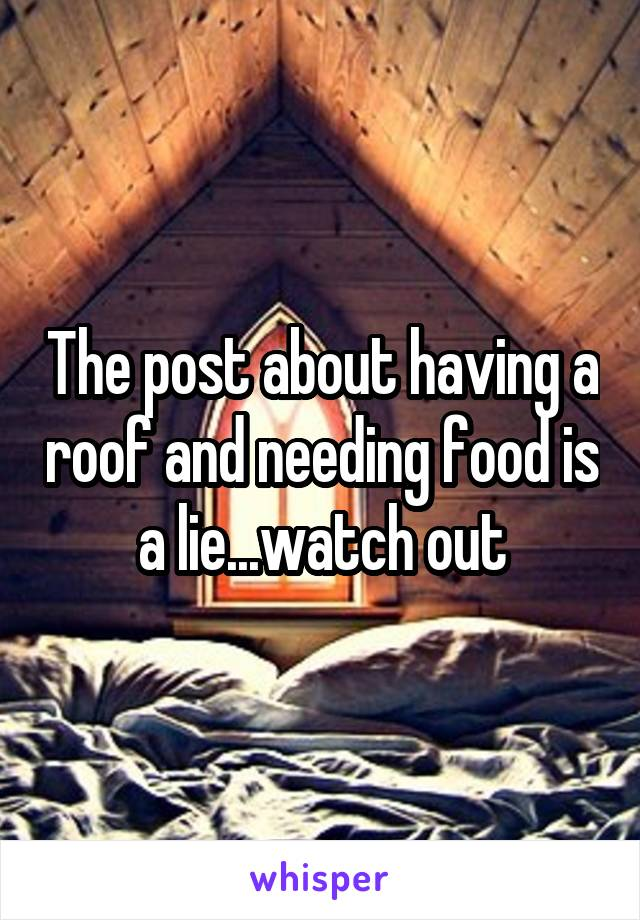 The post about having a roof and needing food is a lie...watch out