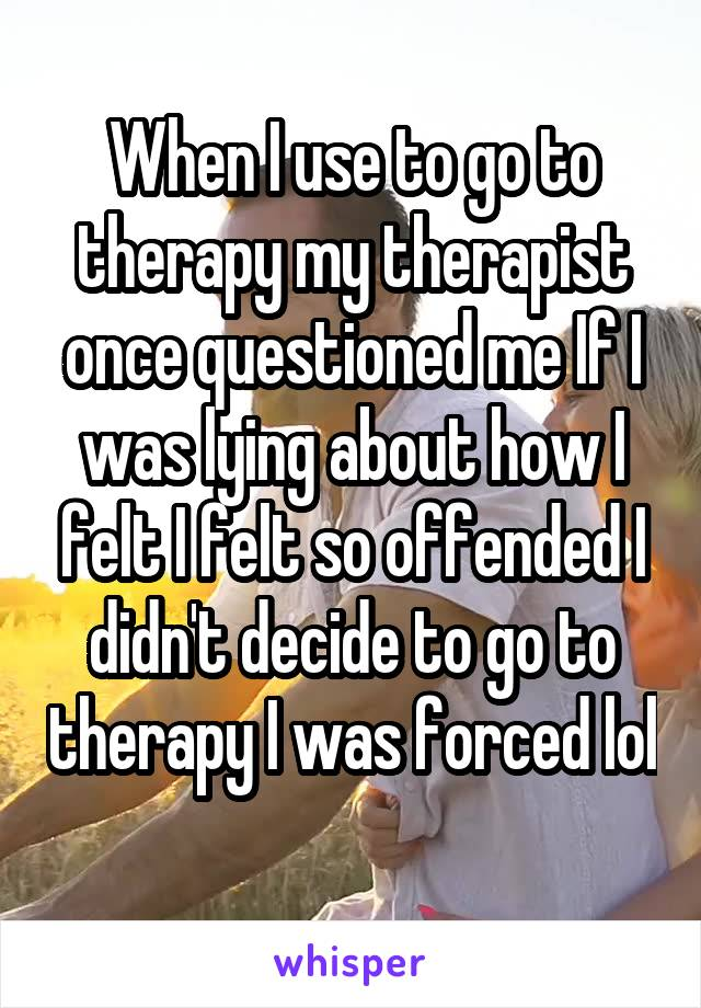 When I use to go to therapy my therapist once questioned me If I was lying about how I felt I felt so offended I didn't decide to go to therapy I was forced lol