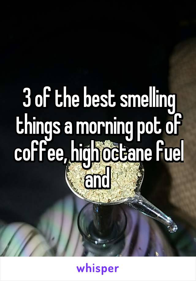 3 of the best smelling things a morning pot of coffee, high octane fuel and