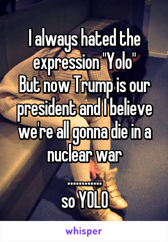 """I always hated the expression """"Yolo"""" But now Trump is our president and I believe we're all gonna die in a nuclear war ............ so YOLO"""