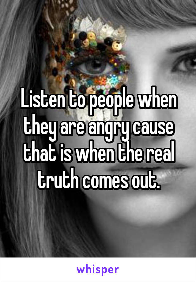 Listen to people when they are angry cause that is when the real truth comes out.