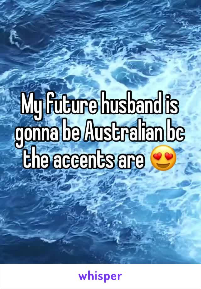 My future husband is gonna be Australian bc the accents are 😍