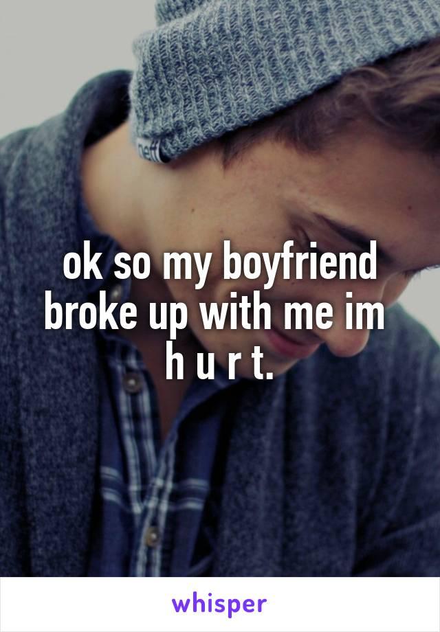 ok so my boyfriend broke up with me im  h u r t.