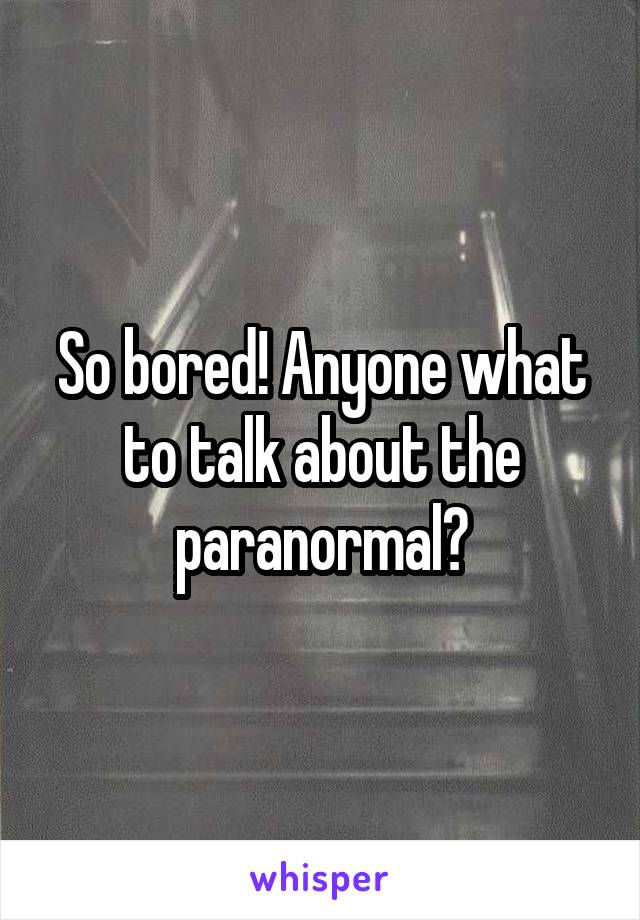 So bored! Anyone what to talk about the paranormal?
