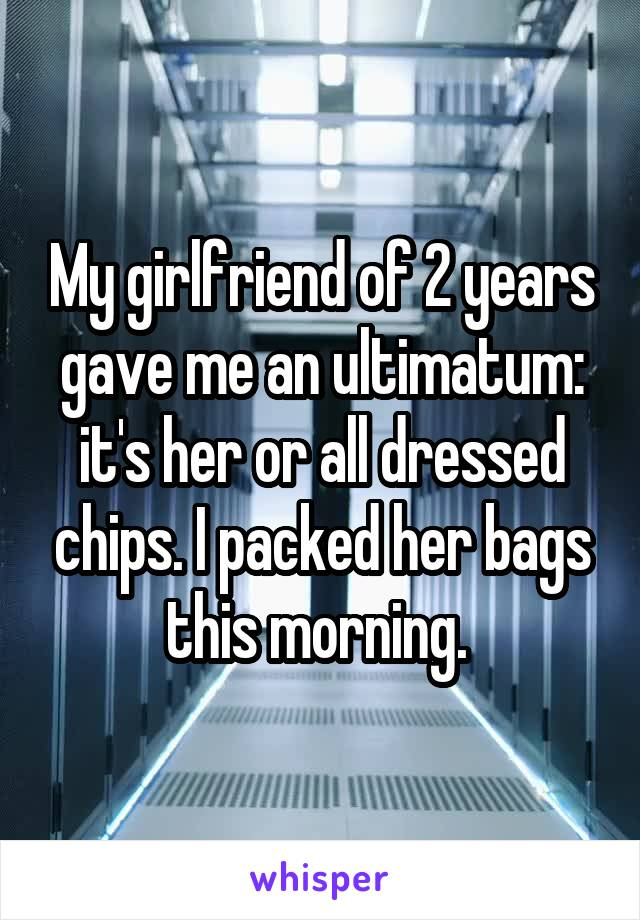 My girlfriend of 2 years gave me an ultimatum: it's her or all dressed chips. I packed her bags this morning.