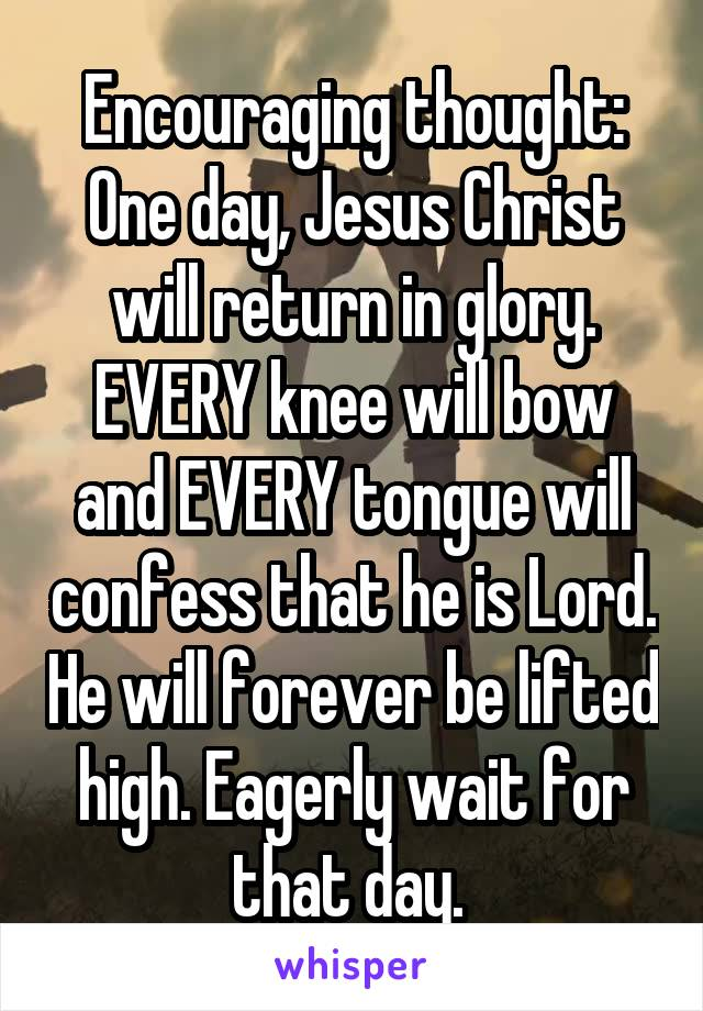 Encouraging thought: One day, Jesus Christ will return in glory. EVERY knee will bow and EVERY tongue will confess that he is Lord. He will forever be lifted high. Eagerly wait for that day.