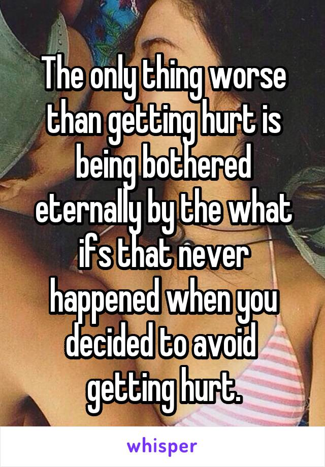The only thing worse than getting hurt is being bothered eternally by the what ifs that never happened when you decided to avoid  getting hurt.